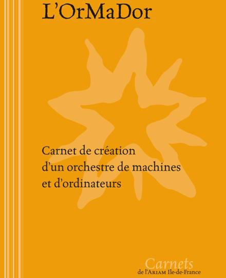 L'Ormador : Carnet de création d'un orchestre de machines et d'ordinateurs : Centre National de Création Musicale Ile de France - CNCM - La Muse en Circuit (Alfortville -94)